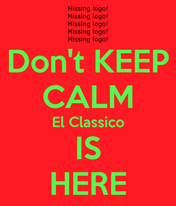 Don't KEEP CALM El Classico IS HERE
