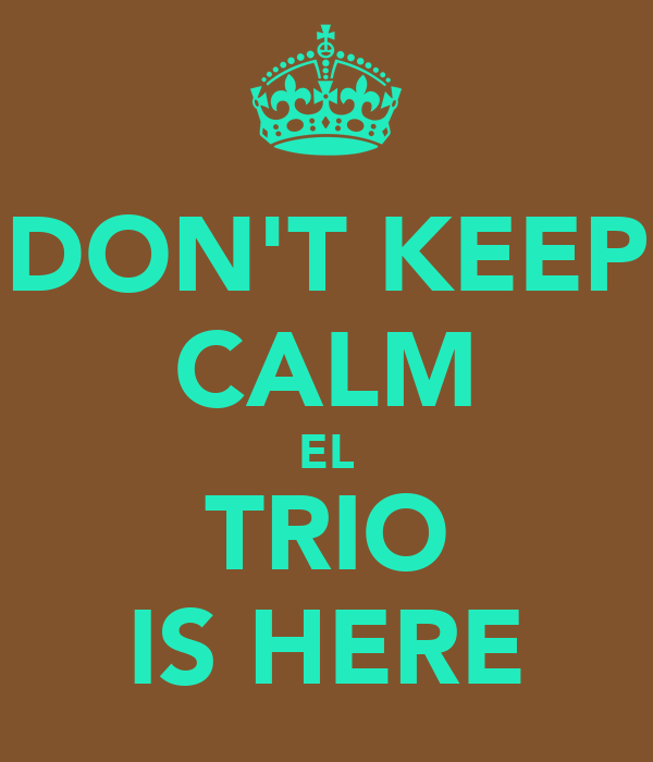 DON'T KEEP CALM EL TRIO IS HERE
