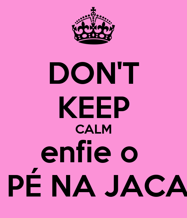 DON'T KEEP CALM enfie o   PÉ NA JACA