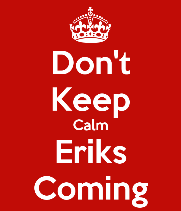 Don't Keep Calm Eriks Coming