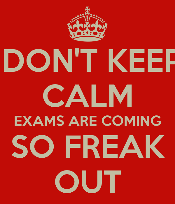 DON'T KEEP CALM EXAMS ARE COMING SO FREAK OUT