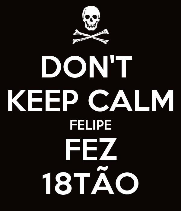 DON'T  KEEP CALM FELIPE FEZ 18TÃO