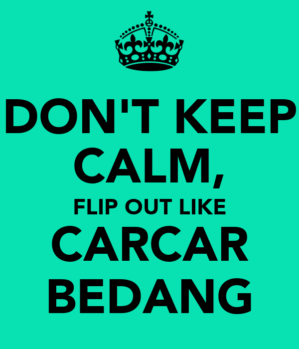 DON'T KEEP CALM, FLIP OUT LIKE CARCAR BEDANG