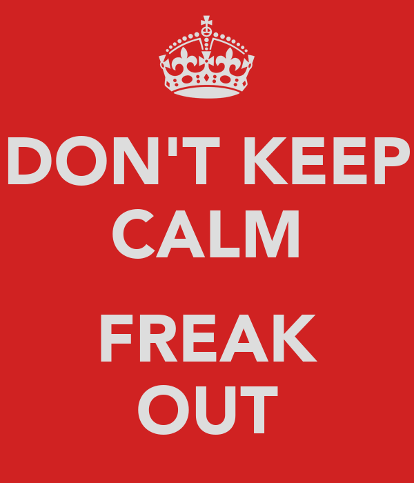 DON'T KEEP CALM  FREAK OUT