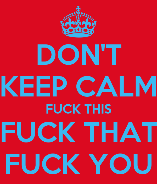 DON'T KEEP CALM FUCK THIS FUCK THAT FUCK YOU