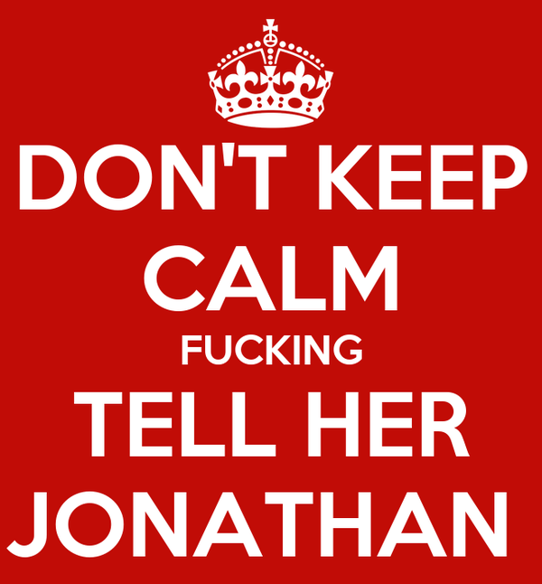 DON'T KEEP CALM FUCKING TELL HER JONATHAN