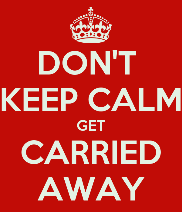 DON'T  KEEP CALM GET CARRIED AWAY