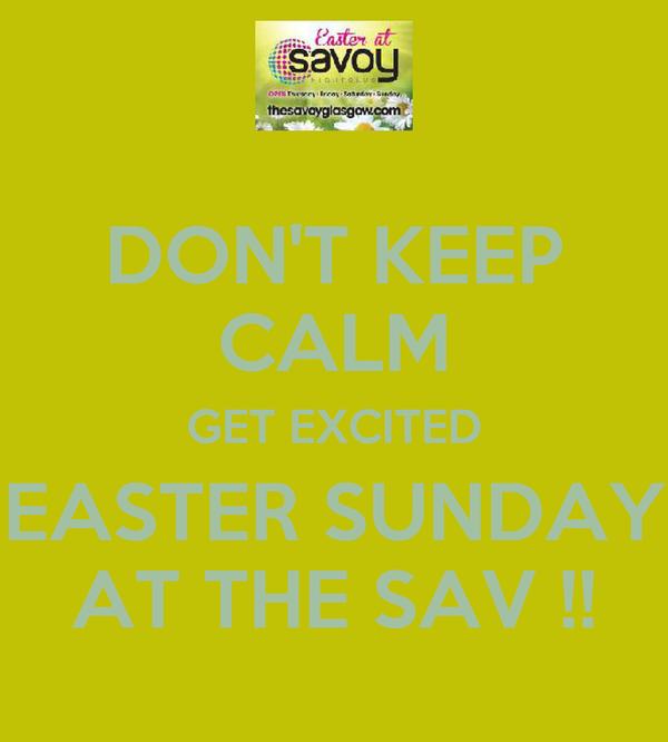 DON'T KEEP CALM GET EXCITED EASTER SUNDAY AT THE SAV !!