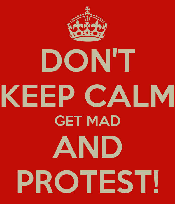 DON'T KEEP CALM GET MAD AND PROTEST!