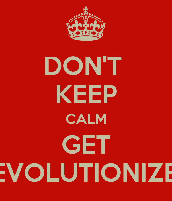 DON'T  KEEP CALM GET REVOLUTIONIZED