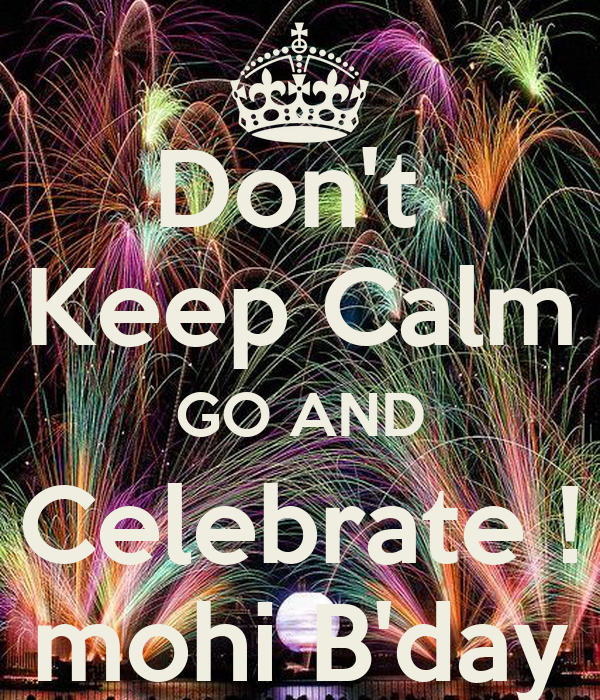 Don't  Keep Calm GO AND Celebrate ! mohi B'day
