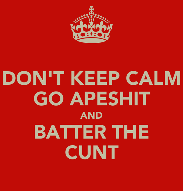 DON'T KEEP CALM GO APESHIT AND BATTER THE CUNT