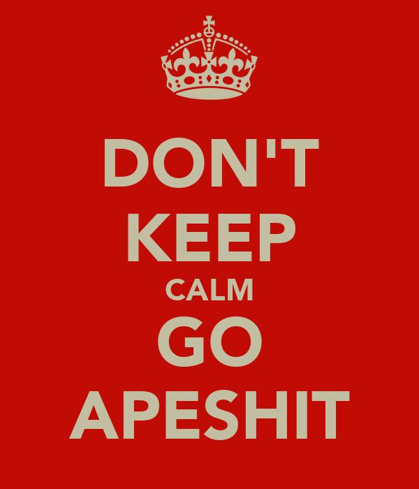 DON'T KEEP CALM GO APESHIT