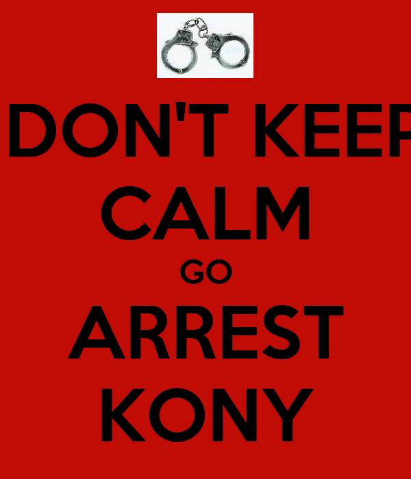 DON'T KEEP CALM GO ARREST KONY