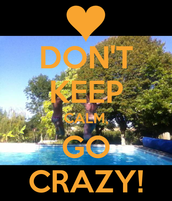 DON'T KEEP CALM, GO CRAZY!