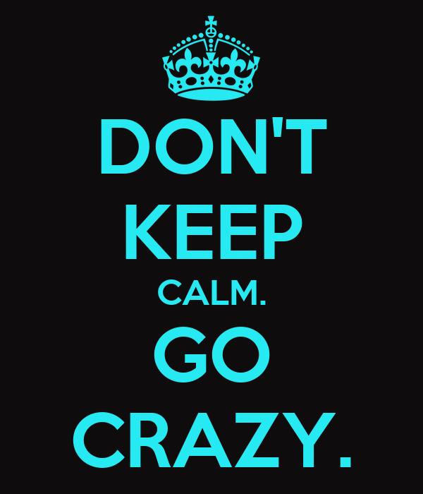 DON'T KEEP CALM. GO CRAZY.