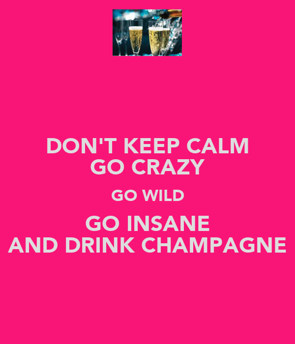 DON'T KEEP CALM GO CRAZY GO WILD GO INSANE AND DRINK CHAMPAGNE