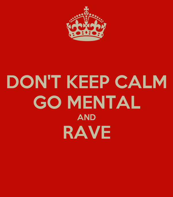 DON'T KEEP CALM GO MENTAL AND RAVE