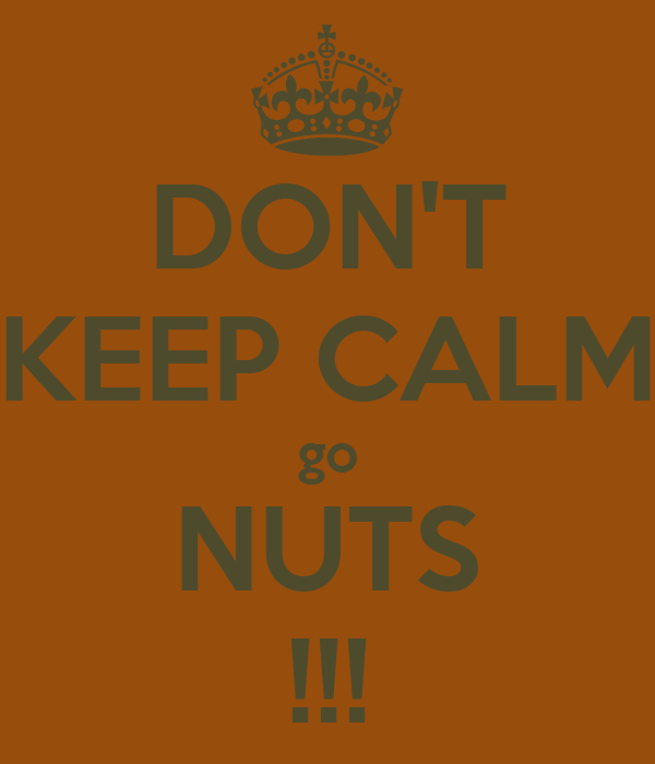 DON'T KEEP CALM go NUTS !!!