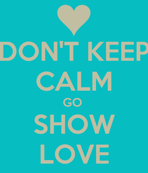 DON'T KEEP CALM GO  SHOW LOVE