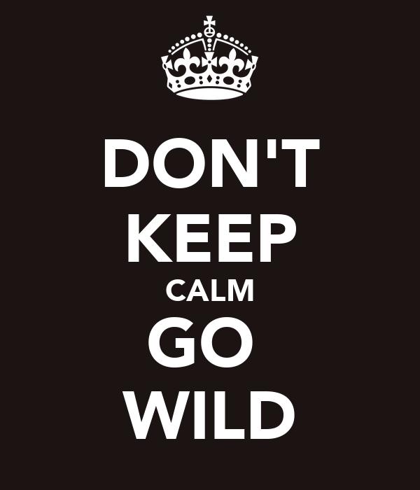 DON'T KEEP CALM GO  WILD
