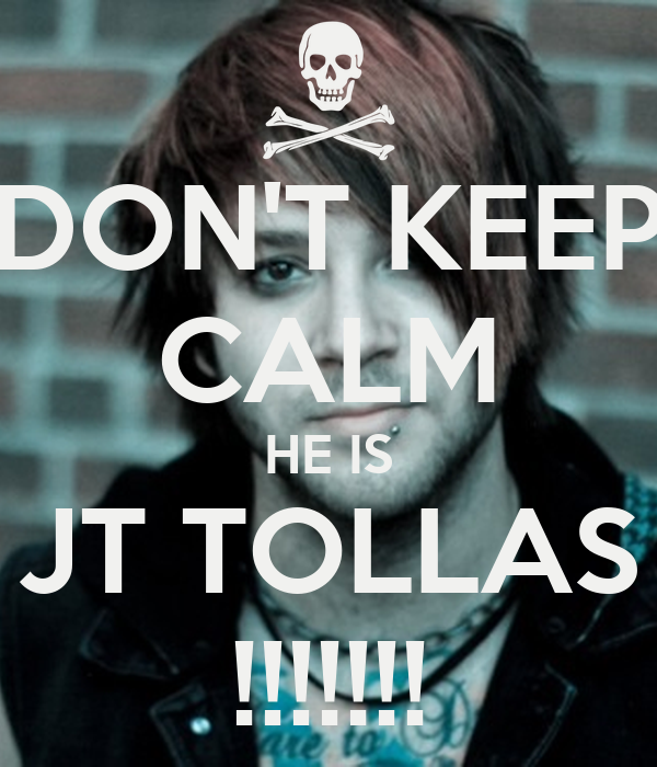 DON'T KEEP CALM HE IS JT TOLLAS !!!!!!!
