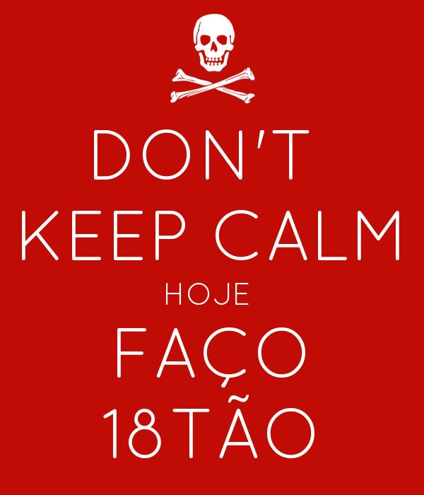 DON'T  KEEP CALM HOJE  FAÇO 18TÃO