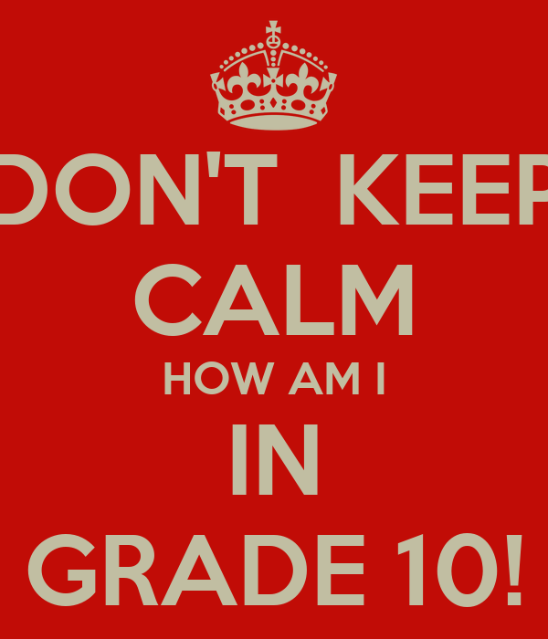 DON'T  KEEP CALM HOW AM I IN GRADE 10!