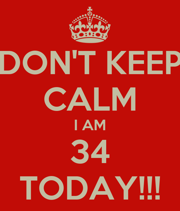 DON'T KEEP CALM I AM 34 TODAY!!!
