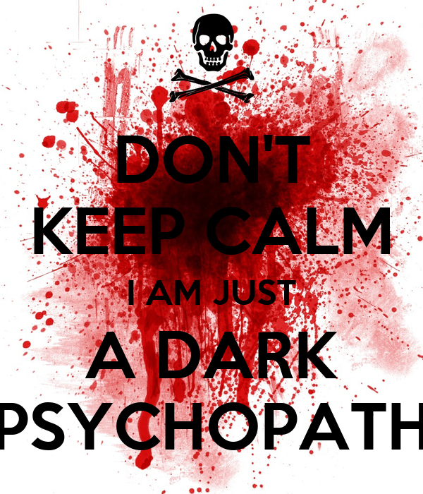 DON'T KEEP CALM I AM JUST A DARK PSYCHOPATH