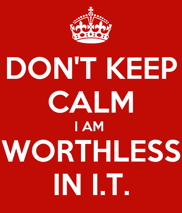 DON'T KEEP CALM I AM  WORTHLESS IN I.T.