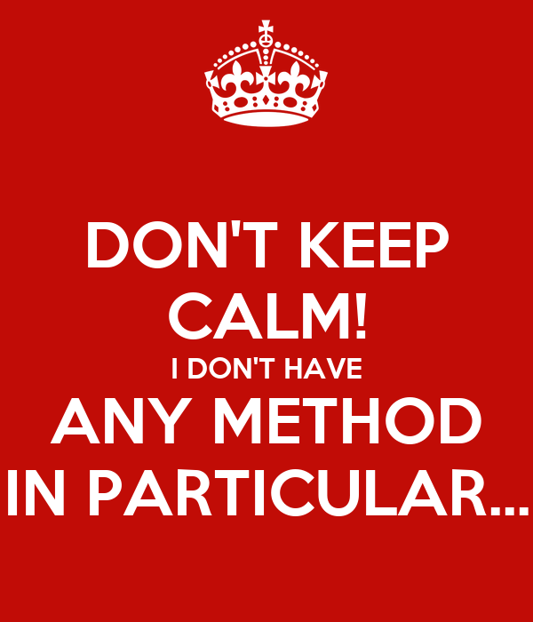 DON'T KEEP CALM! I DON'T HAVE ANY METHOD IN PARTICULAR...