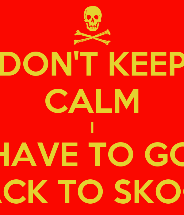 DON'T KEEP CALM I HAVE TO GO BACK TO SKOOL
