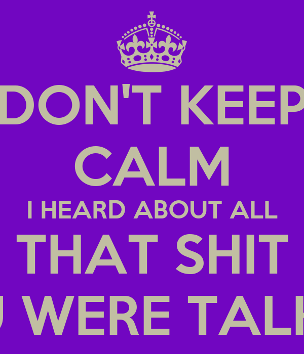DON'T KEEP CALM I HEARD ABOUT ALL THAT SHIT YOU WERE TALKING