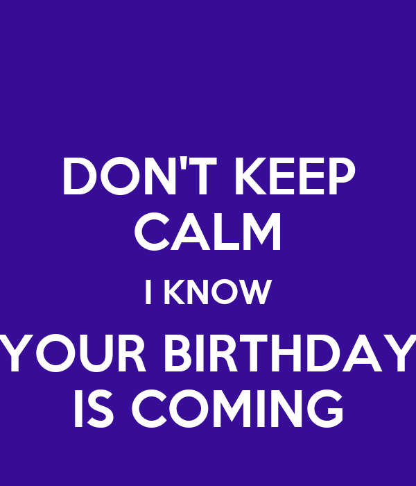 DON'T KEEP CALM I KNOW YOUR BIRTHDAY IS COMING