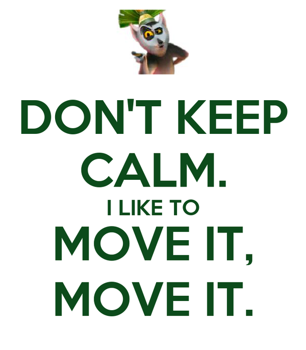 DON'T KEEP CALM. I LIKE TO MOVE IT, MOVE IT.