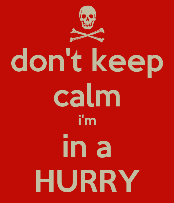 don't keep calm i'm in a HURRY