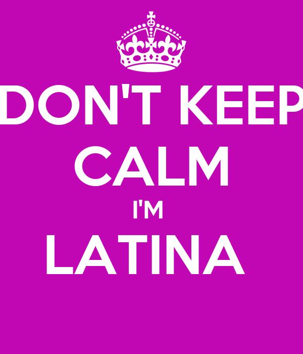 DON'T KEEP CALM I'M  LATINA