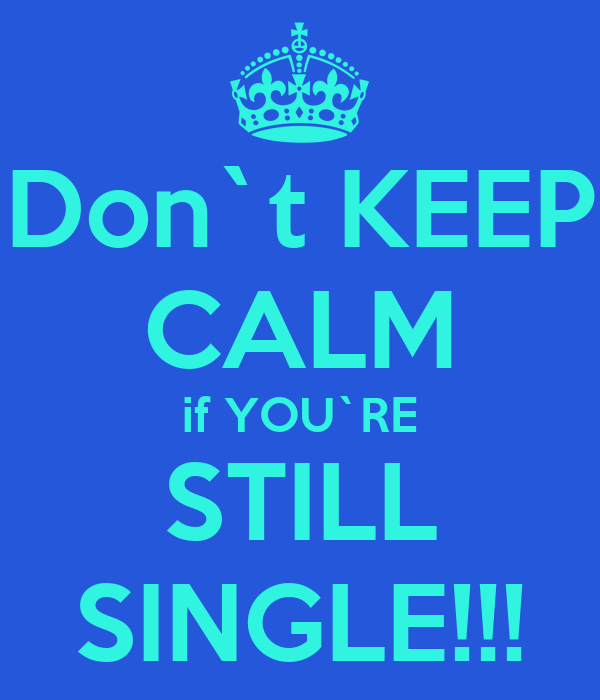 Don`t KEEP CALM if YOU`RE STILL SINGLE!!!
