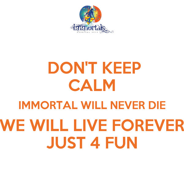 DON'T KEEP CALM IMMORTAL WILL NEVER DIE WE WILL LIVE FOREVER JUST 4 FUN