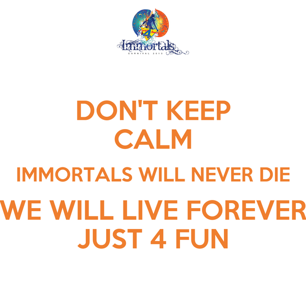 DON'T KEEP CALM IMMORTALS WILL NEVER DIE WE WILL LIVE FOREVER JUST 4 FUN