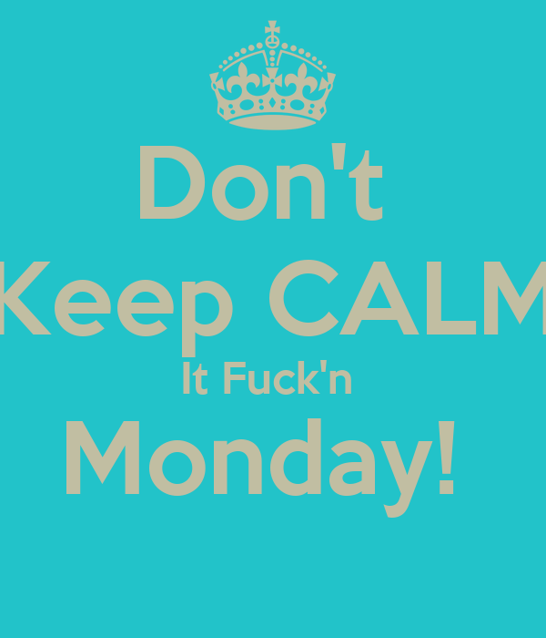Don't  Keep CALM It Fuck'n  Monday!