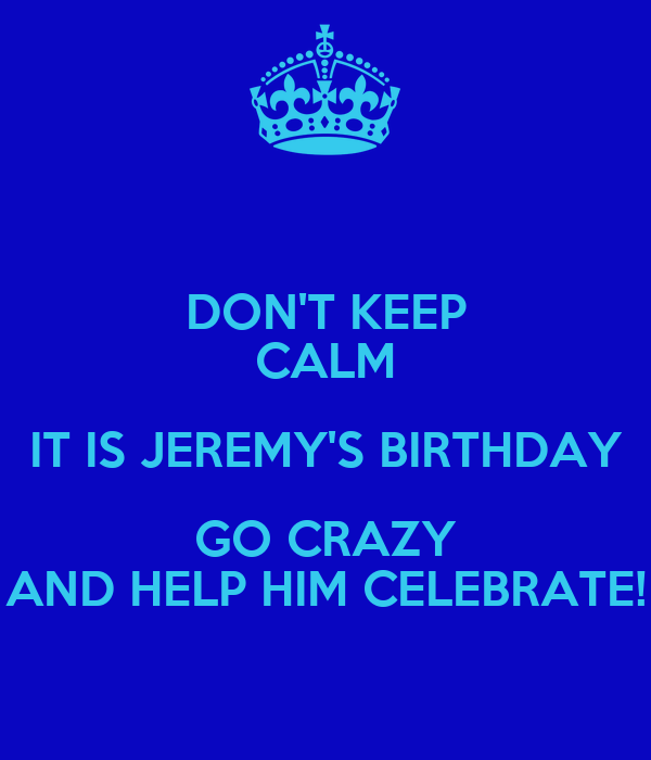 DON'T KEEP CALM IT IS JEREMY'S BIRTHDAY GO CRAZY AND HELP HIM CELEBRATE!