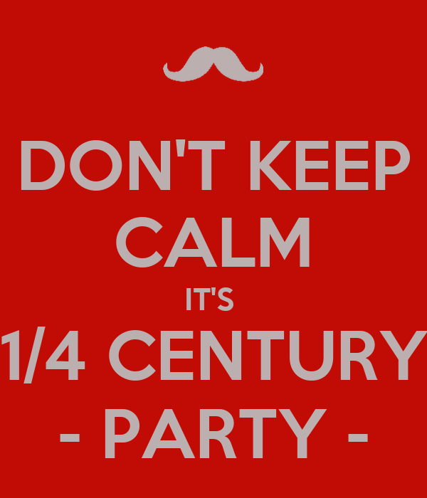 DON'T KEEP CALM IT'S  1/4 CENTURY - PARTY -