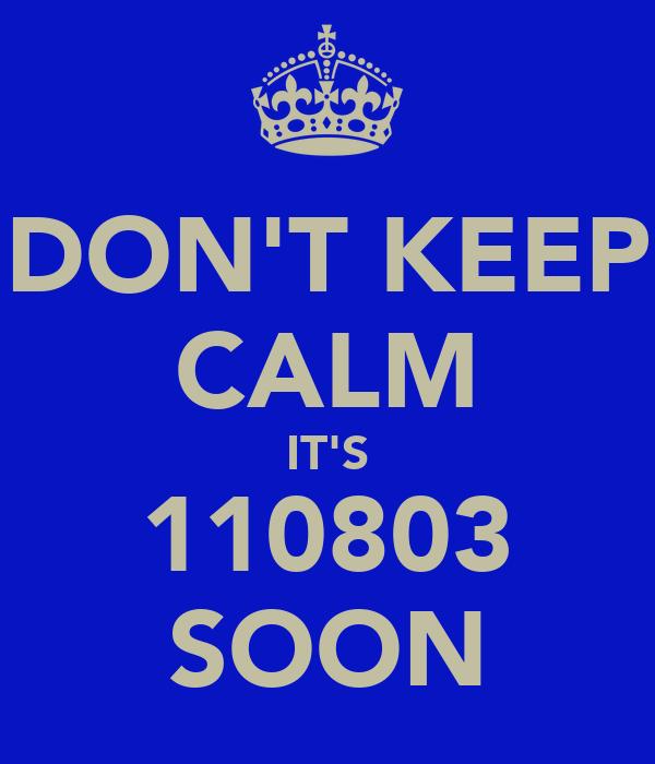 DON'T KEEP CALM IT'S 110803 SOON