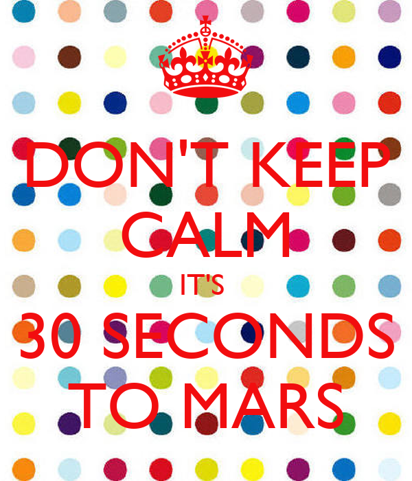 DON'T KEEP CALM IT'S  30 SECONDS TO MARS