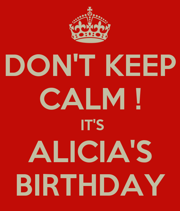 DON'T KEEP CALM !  IT'S ALICIA'S BIRTHDAY