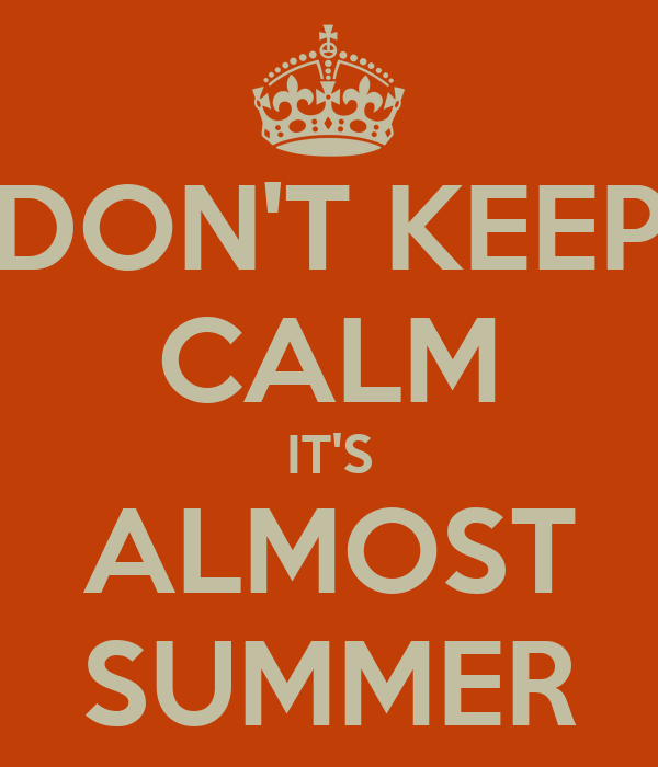 DON'T KEEP CALM IT'S ALMOST SUMMER