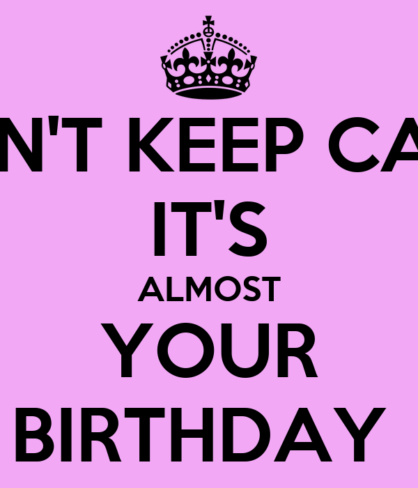 DON'T KEEP CALM IT'S ALMOST YOUR BIRTHDAY