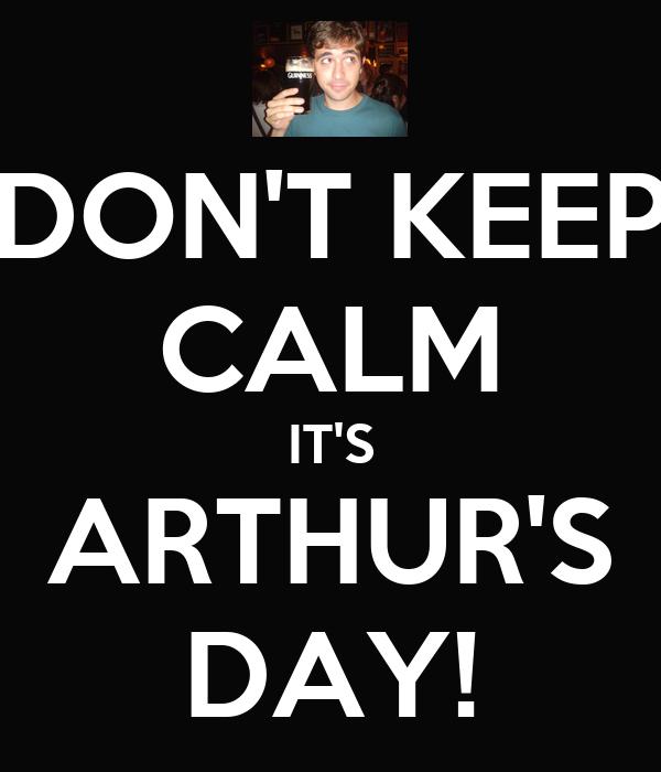 DON'T KEEP CALM IT'S ARTHUR'S DAY!